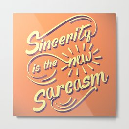 Sincerity is the New Sarcasm Metal Print