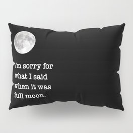 I'm sorry for what I said when it was full moon - Phrase lettering Pillow Sham