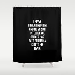 I never threatened him and no Syrian intelligence officer has ever pointed a gun to his head Shower Curtain