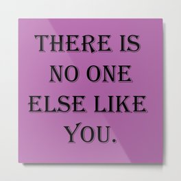 There is no one else like you. Metal Print