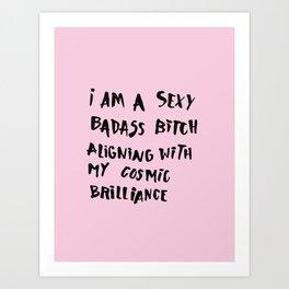 I Am A Sexy Badass Bitch Aligning With My Cosmic Brilliance Art Print