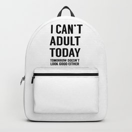 I Can't Adult Today. Tomorrow Doesn't Look Good Either Backpack