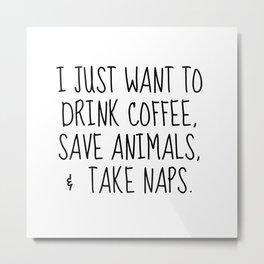 drink coffee, save animals, take naps Metal Print