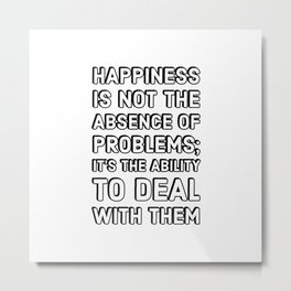 Happiness is not the absence of problems; it's the ability to deal with them - Happiness Quotes Metal Print