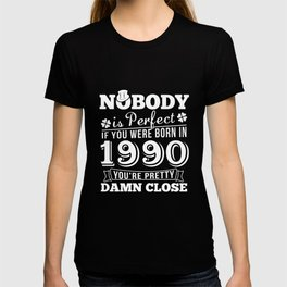 Nobody Is Perfect If You Were Born In 1990 You're  Pretty Damn Close T-Shirt T-shirt