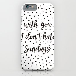 With you I don't hate Sundays iPhone Case