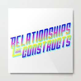 RELATIONSHIPS ARE CONSTRUCTS Metal Print