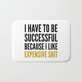 I HAVE TO BE SUCCESSFUL BECAUSE I LIKE EXPENSIVE SHIT Bath Mat
