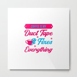 Coffee Is My Duct Tape It Fixes Everything Drink Awareness Metal Print