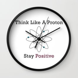 Think Like a Proton Stay Positive Wall Clock