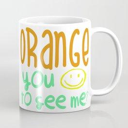 Orange You Happy To See Me? Coffee Mug