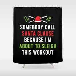 Somebody Call Santa Clause Because I'm About To Sleigh This Workout v1 Shower Curtain