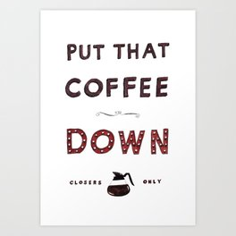 Put That Coffee Down - Closers Only Art Print