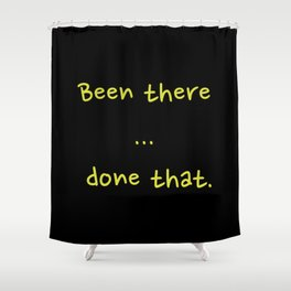 Been there ... done that... done that. Shower Curtain