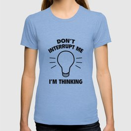 Don't Interrupt Me While I'm Thinking T-shirt