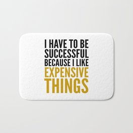 I HAVE TO BE SUCCESSFUL BECAUSE I LIKE EXPENSIVE THINGS Bath Mat