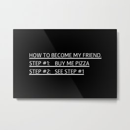 How To Become My Friend  |  PIZZA Metal Print