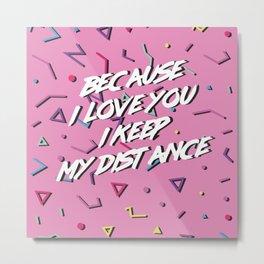 Because I Love You I Keep My Distance Metal Print