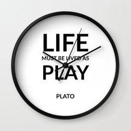 Greek Philosophy quotes -  Life must be lived as play. - Plato Wall Clock