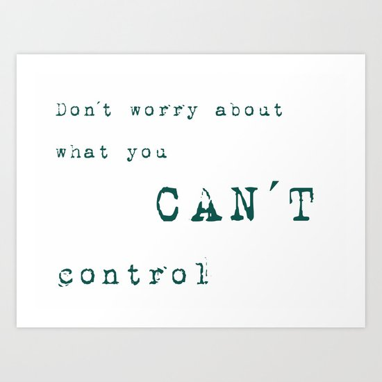 Don´t worry about- what you can´t control - Wise Saying on #Society6 Art Print