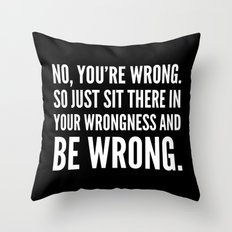 NO, YOU'RE WRONG. SO JUST SIT THERE IN YOUR WRONGNESS AND BE WRONG. (Black & White) Throw Pillow