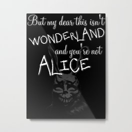 But my dear this isn't Wonderland and you're not Alice Metal Print