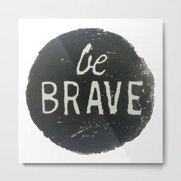 Be Brave Metal Print