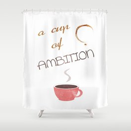 A cup of ambition - coffee quote Shower Curtain