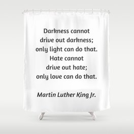 Martin Luther King Inspirational Quote - Darkness cannot drive out darkness - only light can do that Shower Curtain