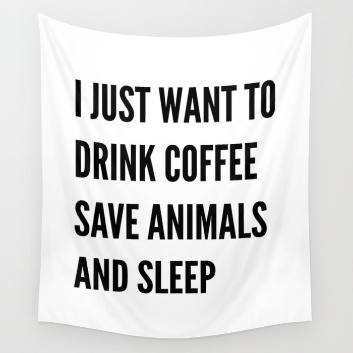 I JUST WANT TO DRINK COFFEE SAVE ANIMALS AND SLEEP Wall Tapestry