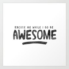 Excuse Me While I Go Be Awesome Art Print