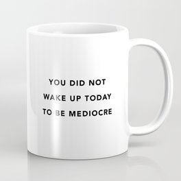 You did not wake up today to be mediocre Coffee Mug