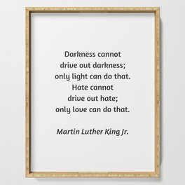 Martin Luther King Inspirational Quote - Darkness cannot drive out darkness - only light can do that Serving Tray