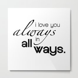I Love You Always in All Ways Typography Metal Print