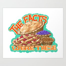 The Facts Were These Pies Art Print