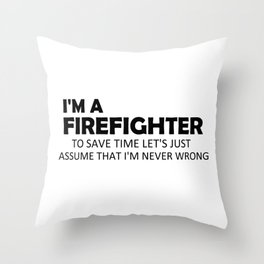 I'm A Firefighter To Save Time Let's Just Assume That I'm Never Wrong Funny Sayings Quote Gift Idea Throw Pillow