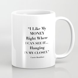 I Like My Money Right Where I Can See It… Hanging In My Closet. -Carrie Bradshaw Coffee Mug