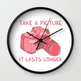 Take a picture, it lasts longer Wall Clock
