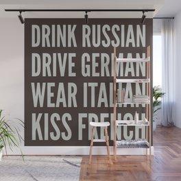 DRINK RUSSIAN, DRIVE GERMAN, WEAR ITALIAN, KISS FRENCH Wall Mural