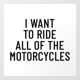 I WANT TO RIDE ALL OF THE MOTORCYCLES Motorcycle Bike Motorbike Cycle Gift Racer Biker FMX CRUISE Art Print