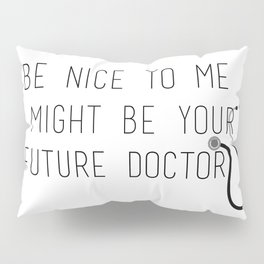 Be Nice To Me, I Might Be Your Future Doctor Pillow Sham