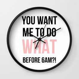 You want me to do WHAT before 6am?! - typography Wall Clock