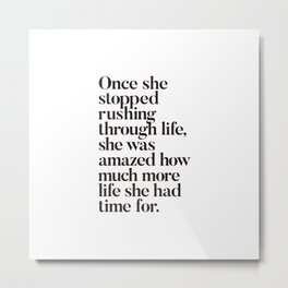 Once She Stopped Rushing Through Life She Was Amazed How Much More Life She Had Time For Metal Print