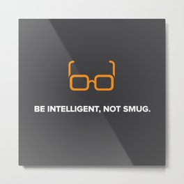Be Intelligent, Not Smug Metal Print