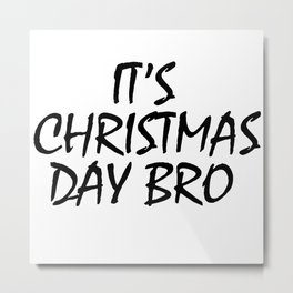 It's Christmas Day Bro Metal Print