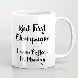 But First Champagne - I Mean Coffee... It's Monday Quote Coffee Mug