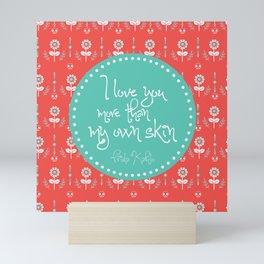 I love you more than my own skin. -Frida Kahlo Mini Art Print
