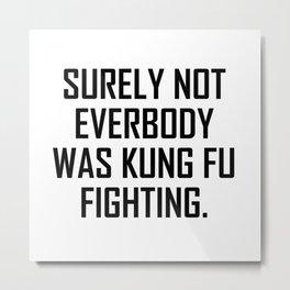 Surely not everybody was kung fu fighting. Metal Print