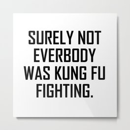 Surely not everybody was kung fu fighting. Metal Print
