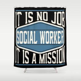 Social Worker  - It Is No Job, It Is A Mission Shower Curtain